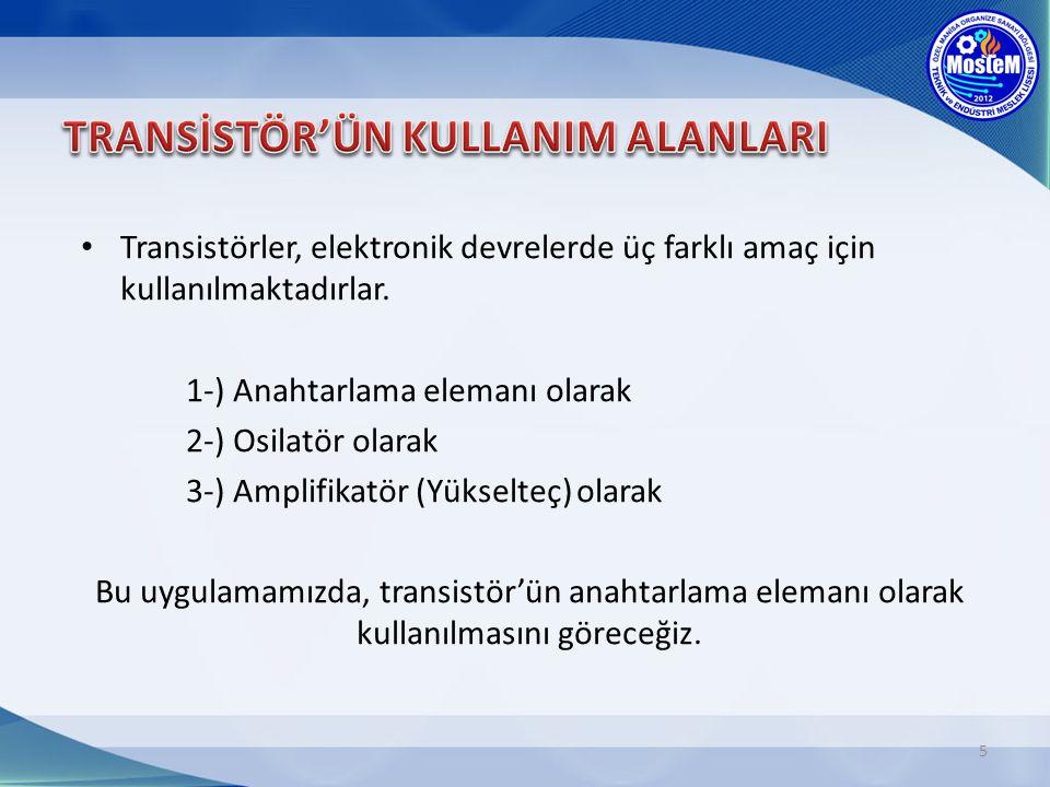 5 Transistörler, elektronik devrelerde üç farklı amaç için kullanılmaktadırlar. 1-) Anahtarlama elemanı olarak 2-) Osilatör olarak 3-) Amplifikatör (Y
