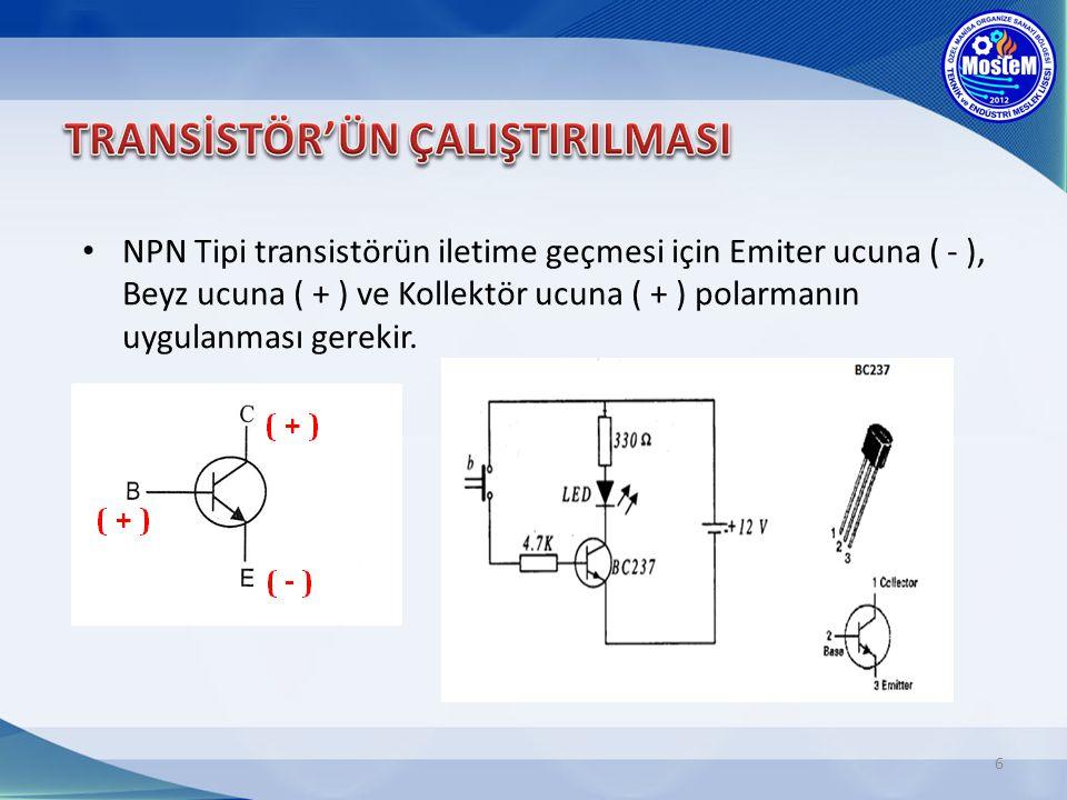 6 NPN Tipi transistörün iletime geçmesi için Emiter ucuna ( - ), Beyz ucuna ( + ) ve Kollektör ucuna ( + ) polarmanın uygulanması gerekir.