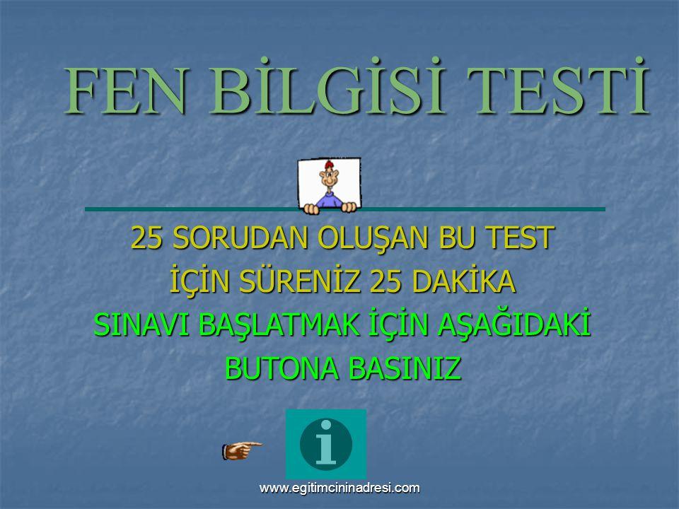 FEN BİLGİSİ TESTİ 25 SORUDAN OLUŞAN BU TEST İÇİN SÜRENİZ 25 DAKİKA SINAVI BAŞLATMAK İÇİN AŞAĞIDAKİ BUTONA BASINIZ www.egitimcininadresi.com