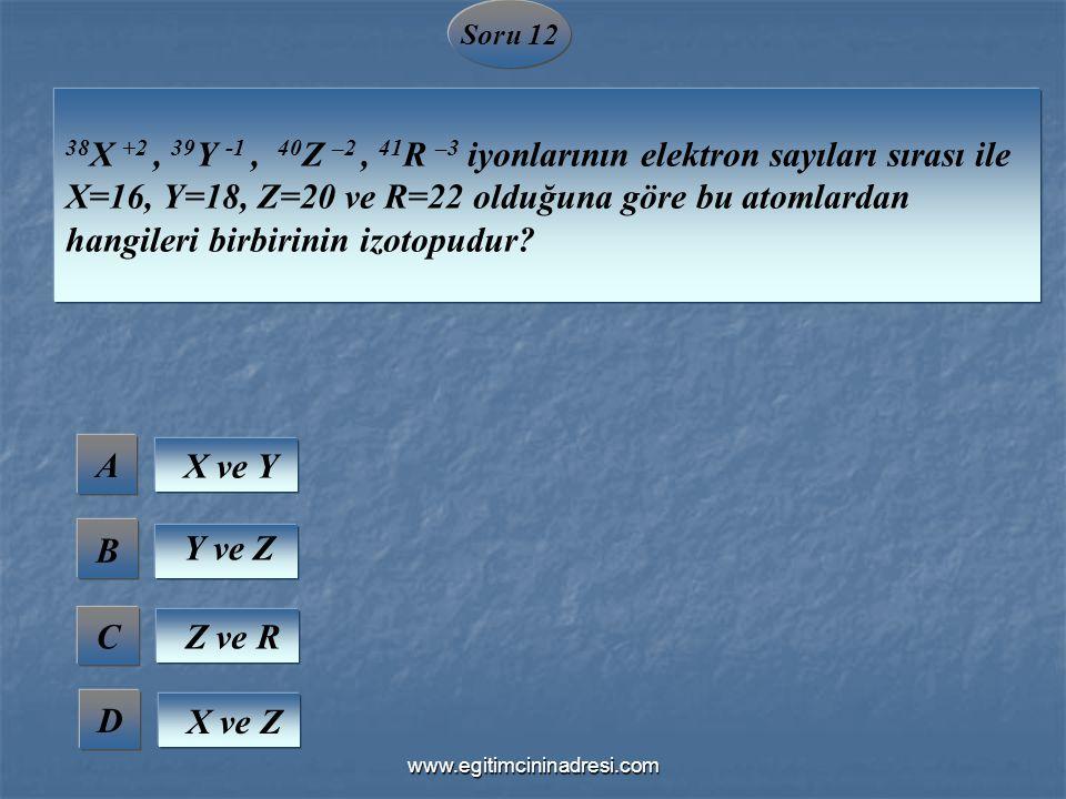 Soru 12 38 X +2, 39 Y -1, 40 Z –2, 41 R –3 iyonlarının elektron sayıları sırası ile X=16, Y=18, Z=20 ve R=22 olduğuna göre bu atomlardan hangileri bir