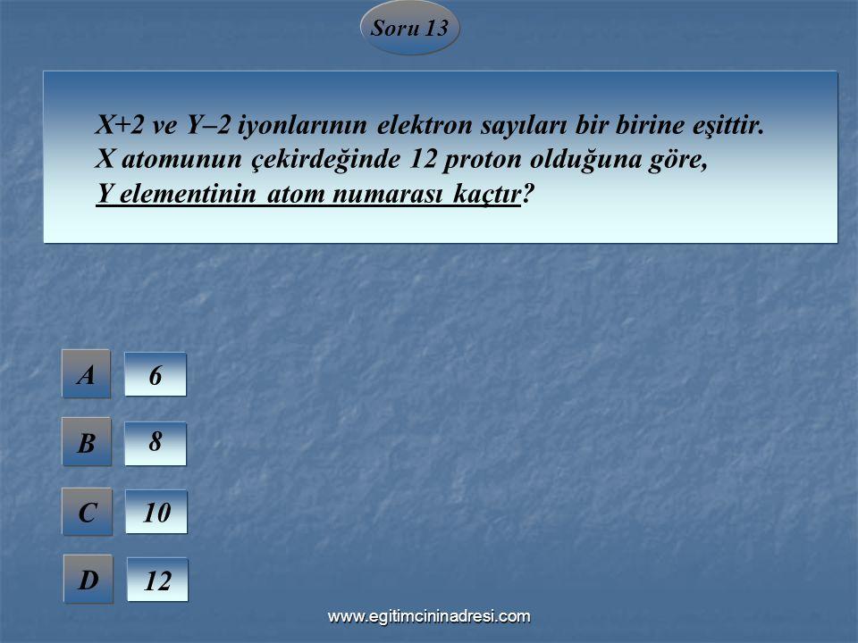 Soru 13 X+2 ve Y–2 iyonlarının elektron sayıları bir birine eşittir. X atomunun çekirdeğinde 12 proton olduğuna göre, Y elementinin atom numarası kaçt