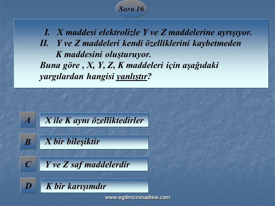Soru 16 I. X maddesi elektrolizle Y ve Z maddelerine ayrışıyor. II. Y ve Z maddeleri kendi özelliklerini kaybetmeden K maddesini oluşturuyor. Buna gör