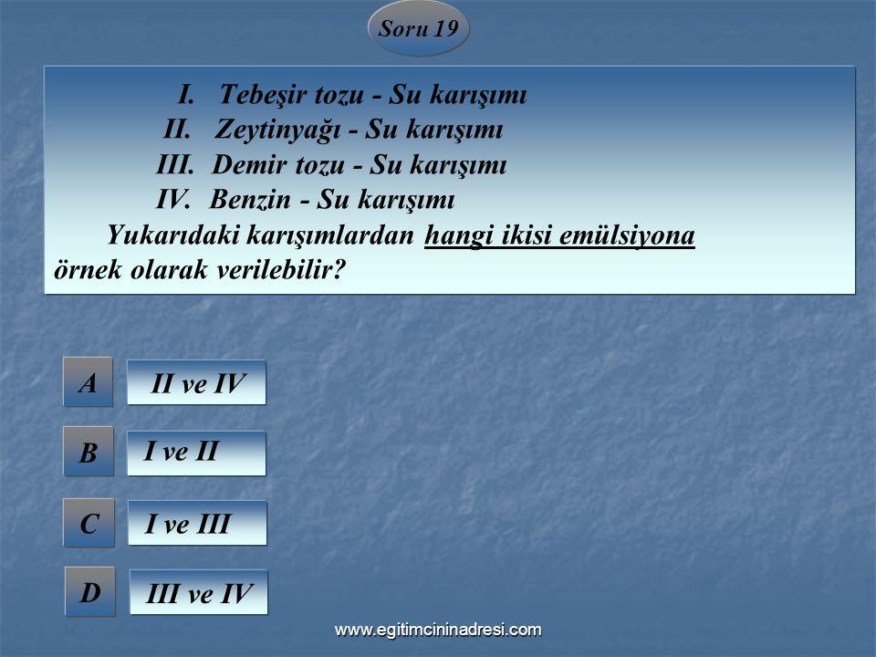 Soru 19 I. Tebeşir tozu - Su karışımı II. Zeytinyağı - Su karışımı III. Demir tozu - Su karışımı IV. Benzin - Su karışımı Yukarıdaki karışımlardan han