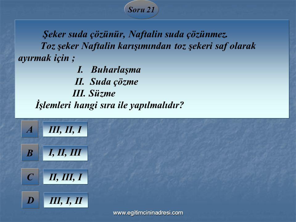 Soru 21 Şeker suda çözünür, Naftalin suda çözünmez. Toz şeker Naftalin karışımından toz şekeri saf olarak ayırmak için ; I. Buharlaşma II. Suda çözme