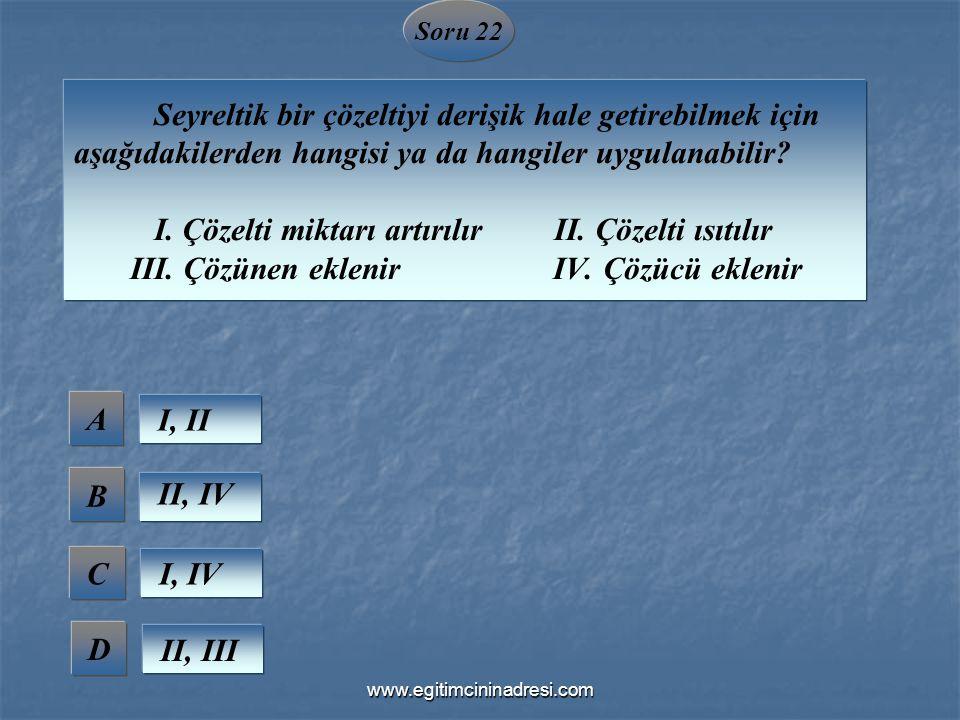 Soru 22 Seyreltik bir çözeltiyi derişik hale getirebilmek için aşağıdakilerden hangisi ya da hangiler uygulanabilir? I. Çözelti miktarı artırılır II.