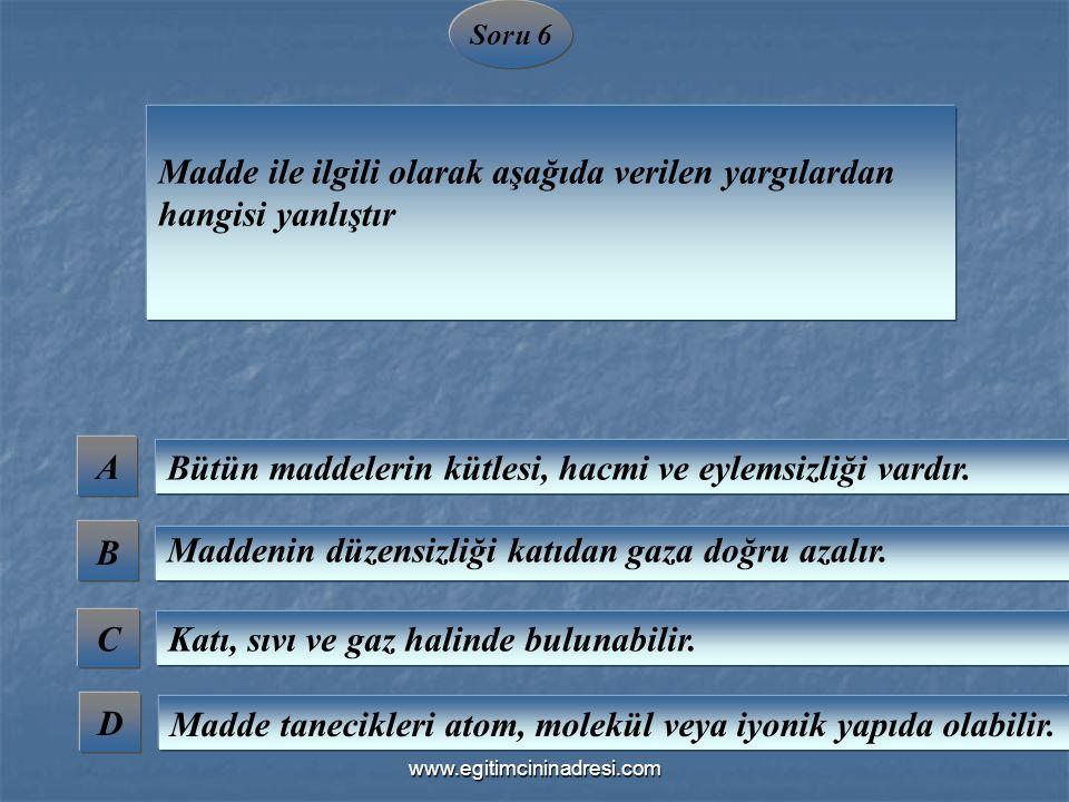 Soru 6 Madde ile ilgili olarak aşağıda verilen yargılardan hangisi yanlıştır A B C D Bütün maddelerin kütlesi, hacmi ve eylemsizliği vardır. Maddenin