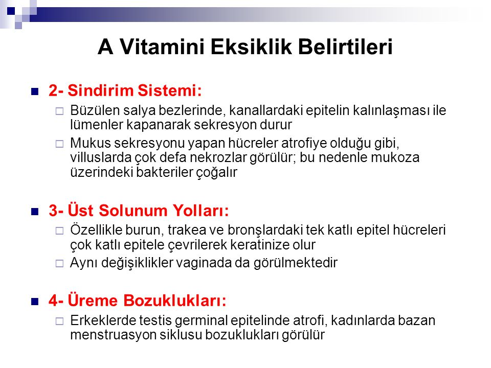 A Vitamini Eksiklik Belirtileri 2- Sindirim Sistemi:  Büzülen salya bezlerinde, kanallardaki epitelin kalınlaşması ile lümenler kapanarak sekresyon durur  Mukus sekresyonu yapan hücreler atrofiye olduğu gibi, villuslarda çok defa nekrozlar görülür; bu nedenle mukoza üzerindeki bakteriler çoğalır 3- Üst Solunum Yolları:  Özellikle burun, trakea ve bronşlardaki tek katlı epitel hücreleri çok katlı epitele çevrilerek keratinize olur  Aynı değişiklikler vaginada da görülmektedir 4- Üreme Bozuklukları:  Erkeklerde testis germinal epitelinde atrofi, kadınlarda bazan menstruasyon siklusu bozuklukları görülür