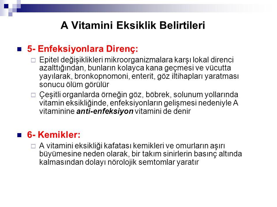 A Vitamini Eksiklik Belirtileri 5- Enfeksiyonlara Direnç:  Epitel değişiklikleri mikroorganizmalara karşı lokal direnci azalttığından, bunların kolayca kana geçmesi ve vücutta yayılarak, bronkopnomoni, enterit, göz iltihapları yaratması sonucu ölüm görülür  Çeşitli organlarda örneğin göz, böbrek, solunum yollarında vitamin eksikliğinde, enfeksiyonların gelişmesi nedeniyle A vitaminine anti-enfeksiyon vitamini de denir 6- Kemikler:  A vitamini eksikliği kafatası kemikleri ve omurların aşırı büyümesine neden olarak, bir takım sinirlerin basınç altında kalmasından dolayı nörolojik semtomlar yaratır