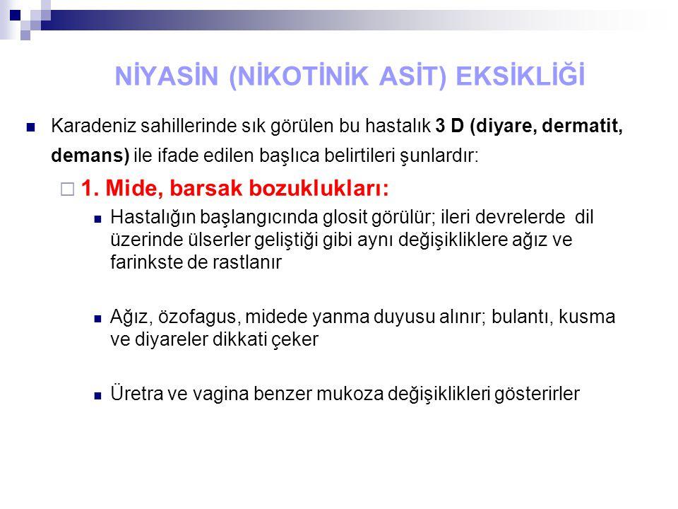 NİYASİN (NİKOTİNİK ASİT) EKSİKLİĞİ Karadeniz sahillerinde sık görülen bu hastalık 3 D (diyare, dermatit, demans) ile ifade edilen başlıca belirtileri