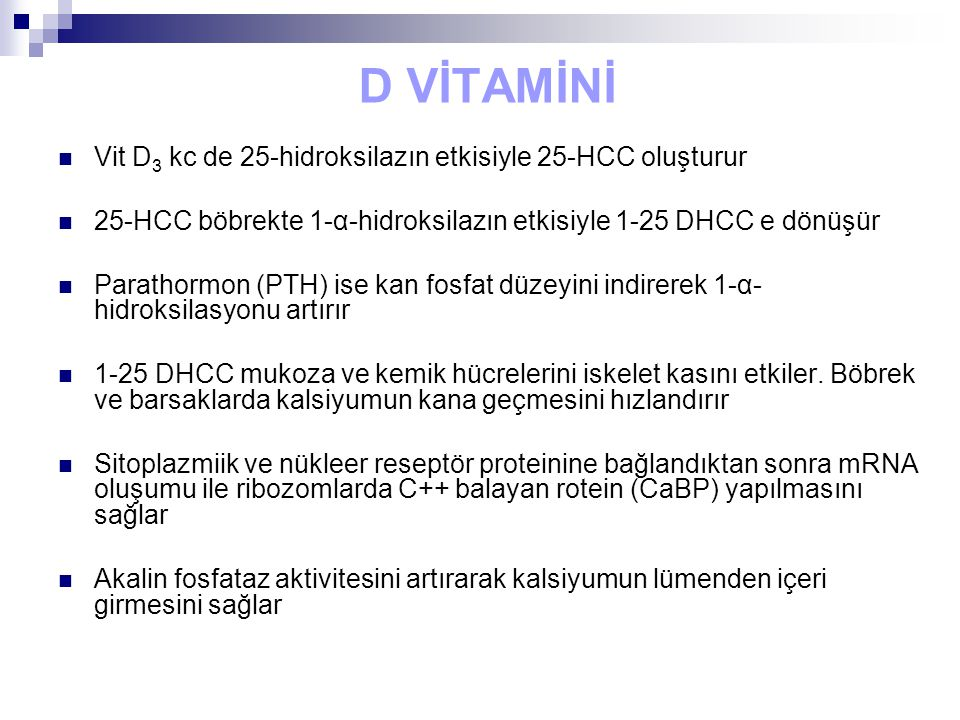 D VİTAMİNİ Vit D 3 kc de 25-hidroksilazın etkisiyle 25-HCC oluşturur 25-HCC böbrekte 1-α-hidroksilazın etkisiyle 1-25 DHCC e dönüşür Parathormon (PTH) ise kan fosfat düzeyini indirerek 1-α- hidroksilasyonu artırır 1-25 DHCC mukoza ve kemik hücrelerini iskelet kasını etkiler.