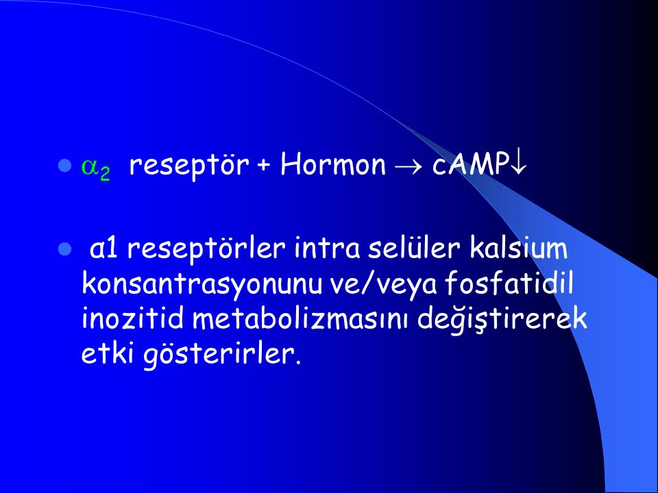  2 reseptör + Hormon  cAMP  α1 reseptörler intra selüler kalsium konsantrasyonunu ve/veya fosfatidil inozitid metabolizmasını değiştirerek etki gösterirler.