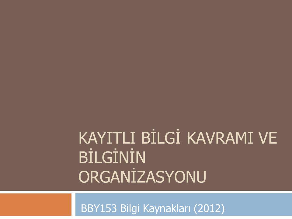 KAYITLI BİLGİ KAVRAMI VE BİLGİNİN ORGANİZASYONU BBY153 Bilgi Kaynakları (2012)