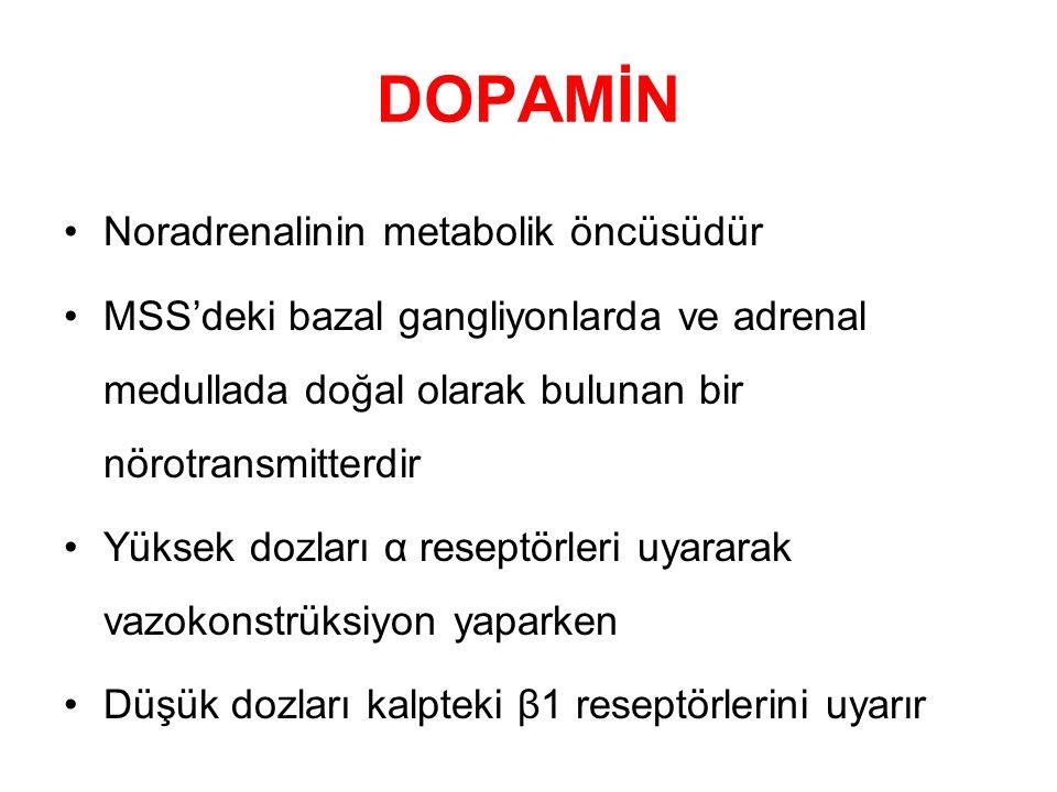 DOPAMİN Noradrenalinin metabolik öncüsüdür MSS'deki bazal gangliyonlarda ve adrenal medullada doğal olarak bulunan bir nörotransmitterdir Yüksek dozları α reseptörleri uyararak vazokonstrüksiyon yaparken Düşük dozları kalpteki β1 reseptörlerini uyarır