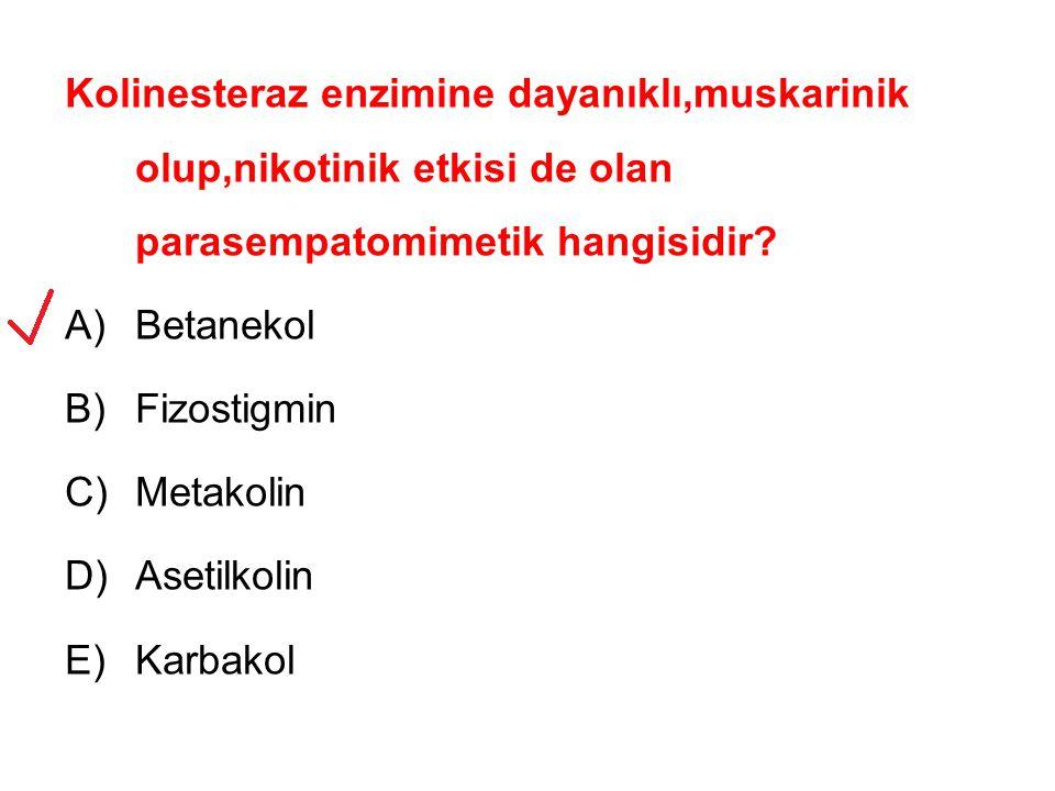 Kolinesteraz enzimine dayanıklı,muskarinik olup,nikotinik etkisi de olan parasempatomimetik hangisidir? A)Betanekol B)Fizostigmin C)Metakolin D)Asetil