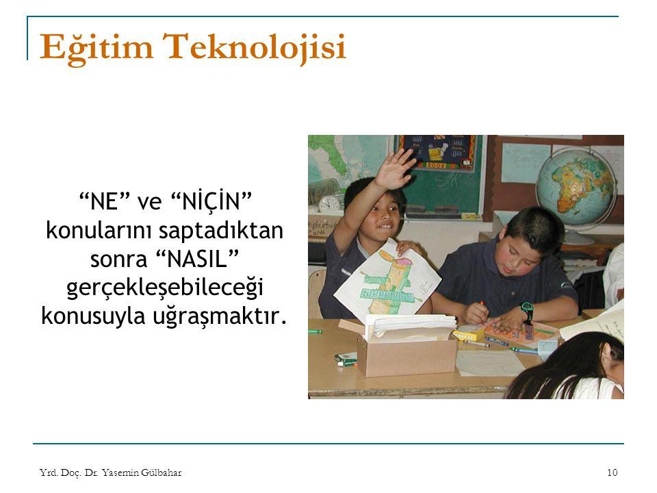 """Yrd. Doç. Dr. Yasemin Gülbahar10 Eğitim Teknolojisi """"NE"""" ve """"NİÇİN"""" konularını saptadıktan sonra """"NASIL"""" gerçekleşebileceği konusuyla uğraşmaktır."""