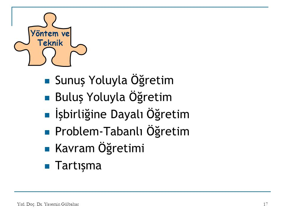 Yrd. Doç. Dr. Yasemin Gülbahar17 Yöntem ve Teknik Sunuş Yoluyla Öğretim Buluş Yoluyla Öğretim İşbirliğine Dayalı Öğretim Problem-Tabanlı Öğretim Kavra