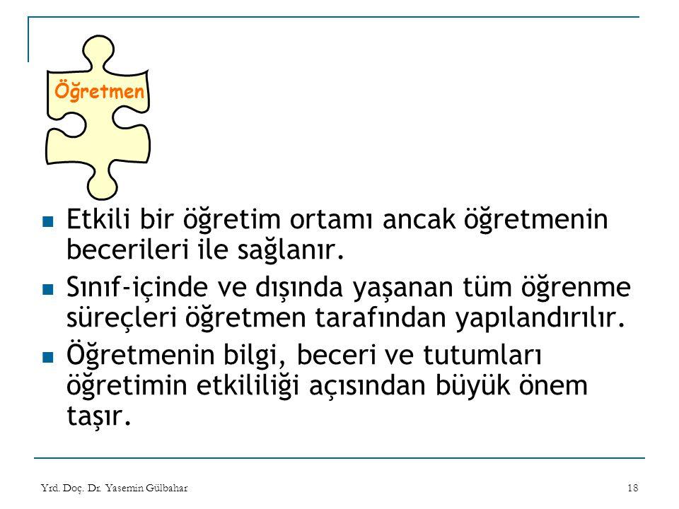Yrd. Doç. Dr. Yasemin Gülbahar18 Öğretmen Etkili bir öğretim ortamı ancak öğretmenin becerileri ile sağlanır. Sınıf-içinde ve dışında yaşanan tüm öğre