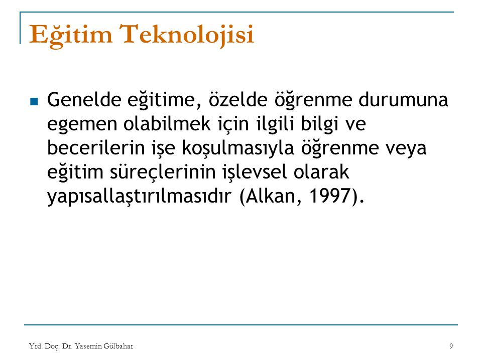 Yrd. Doç. Dr. Yasemin Gülbahar9 Eğitim Teknolojisi Genelde eğitime, özelde öğrenme durumuna egemen olabilmek için ilgili bilgi ve becerilerin işe koşu