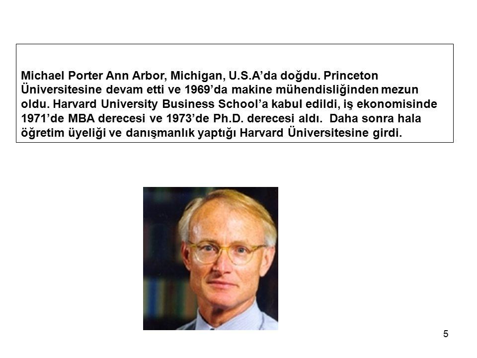 5 Michael Porter Ann Arbor, Michigan, U.S.A'da doğdu. Princeton Üniversitesine devam etti ve 1969'da makine mühendisliğinden mezun oldu. Harvard Unive