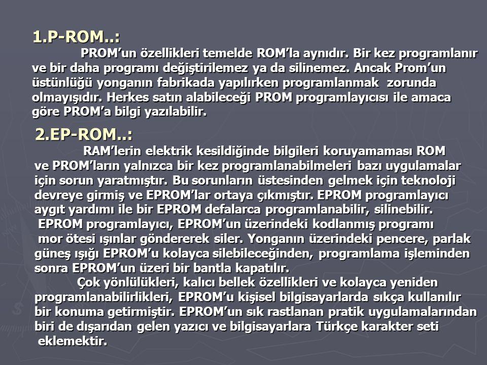 1.P-ROM..: PROM'un özellikleri temelde ROM'la aynıdır. Bir kez programlanır ve bir daha programı değiştirilemez ya da silinemez. Ancak Prom'un üstünlü