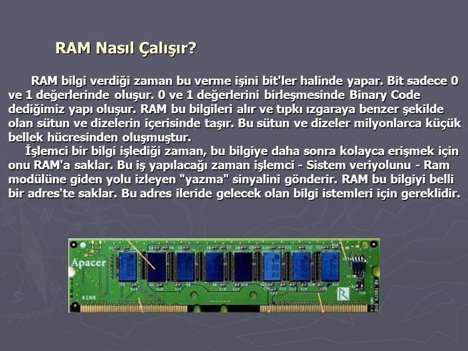 RAM Nasıl Çalışır? RAM bilgi verdiği zaman bu verme işini bit'ler halinde yapar. Bit sadece 0 ve 1 değerlerinde oluşur. 0 ve 1 değerlerini birleşmesin