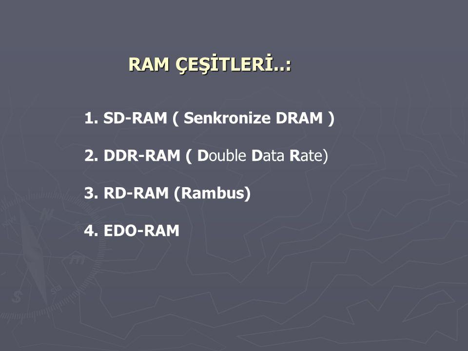RAM ÇEŞİTLERİ..: 1. SD-RAM ( Senkronize DRAM ) 2. DDR-RAM ( Double Data Rate) 3. RD-RAM (Rambus) 4. EDO-RAM