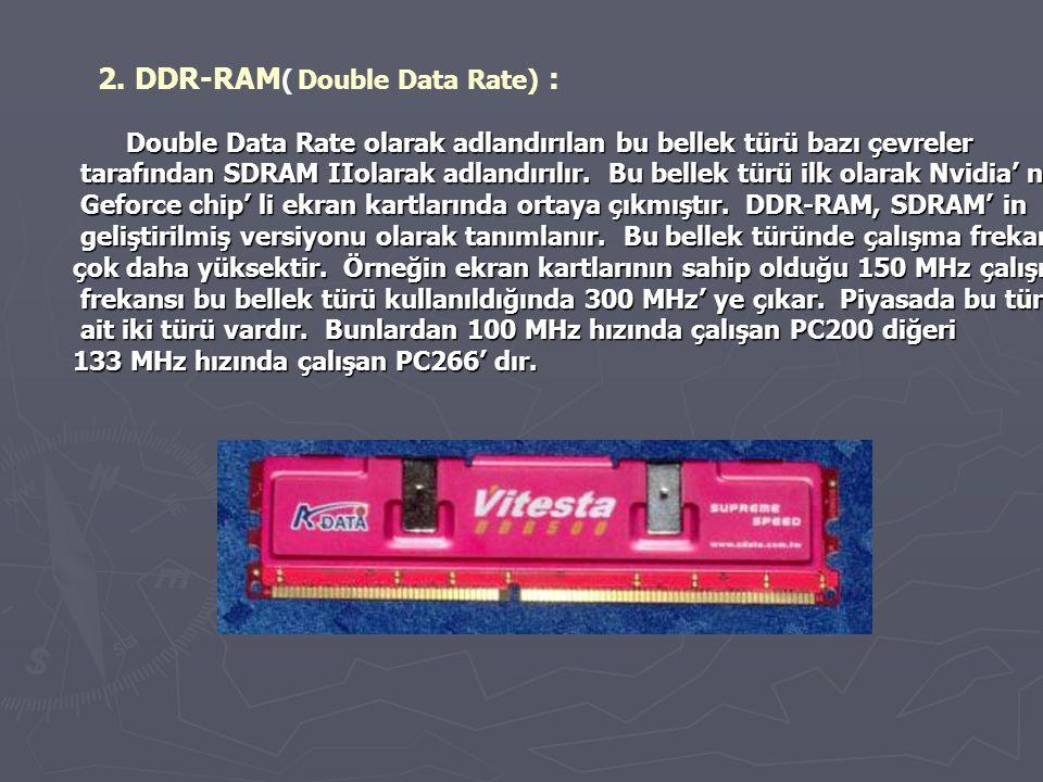 2. DDR-RAM ( Double Data Rate) : Double Data Rate olarak adlandırılan bu bellek türü bazı çevreler tarafından SDRAM IIolarak adlandırılır. Bu bellek t