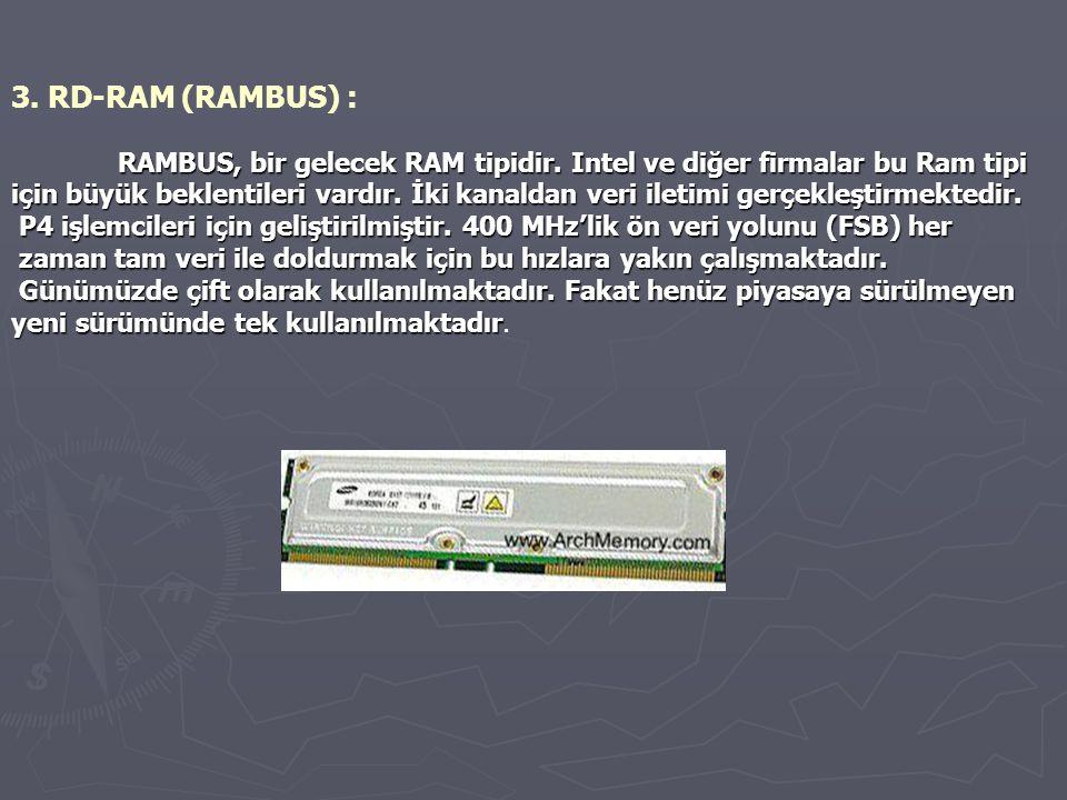 3. RD-RAM (RAMBUS) : RAMBUS, bir gelecek RAM tipidir. Intel ve diğer firmalar bu Ram tipi için büyük beklentileri vardır. İki kanaldan veri iletimi ge