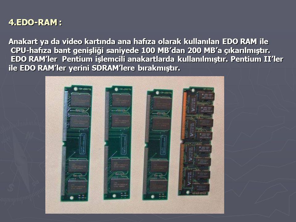 4.EDO-RAM : Anakart ya da video kartında ana hafıza olarak kullanılan EDO RAM ile CPU-hafıza bant genişliği saniyede 100 MB'dan 200 MB'a çıkarılmıştır