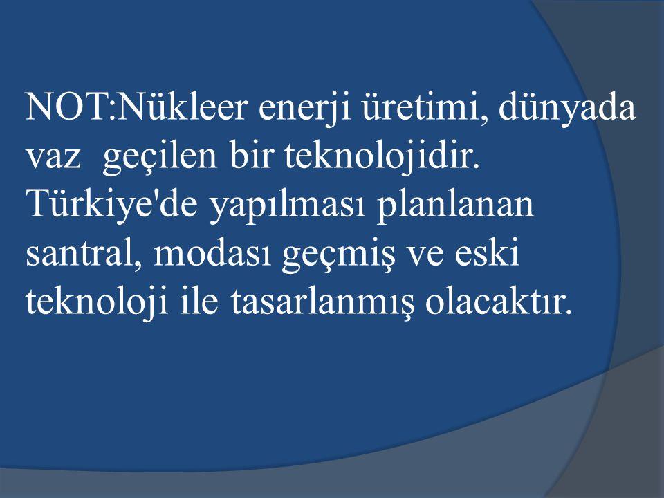 NOT:Nükleer enerji üretimi, dünyada vaz geçilen bir teknolojidir. Türkiye'de yapılması planlanan santral, modası geçmiş ve eski teknoloji ile tasarlan
