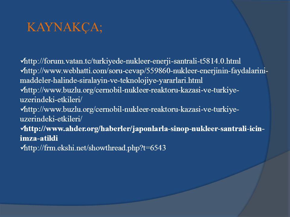 KAYNAKÇA; http://forum.vatan.tc/turkiyede-nukleer-enerji-santrali-t5814.0.html http://www.webhatti.com/soru-cevap/559860-nukleer-enerjinin-faydalarini