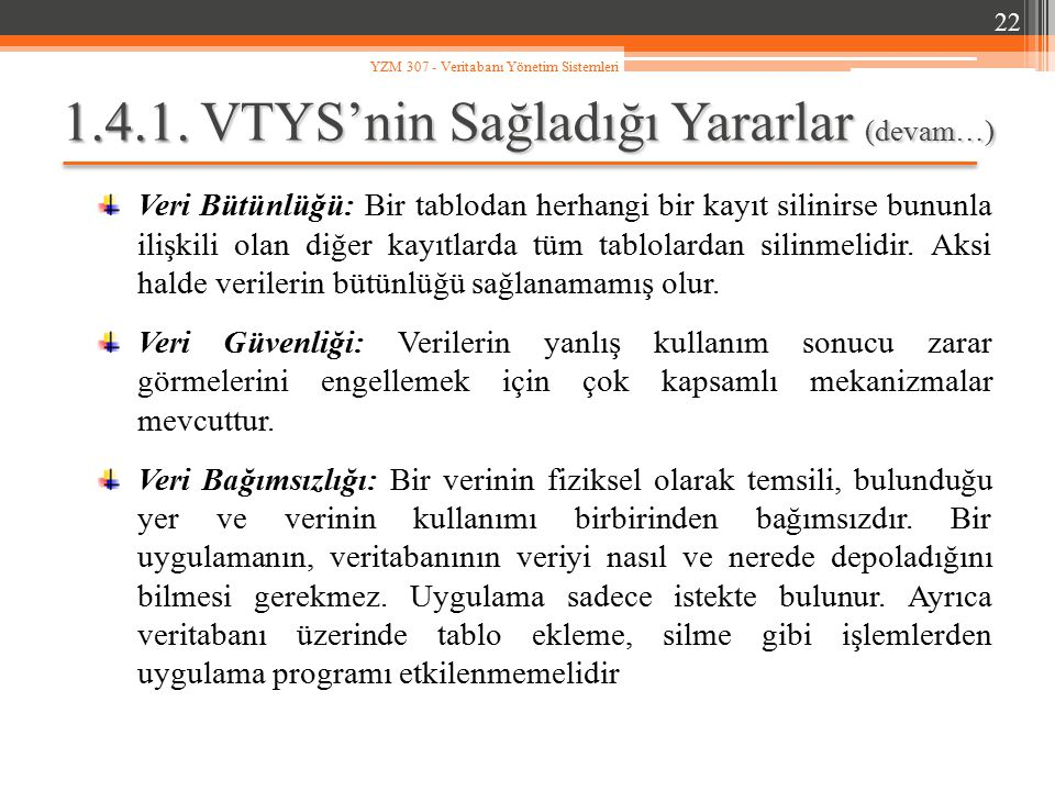 1.4.1. VTYS'nin Sağladığı Yararlar (devam…) Veri Bütünlüğü: Bir tablodan herhangi bir kayıt silinirse bununla ilişkili olan diğer kayıtlarda tüm tablo