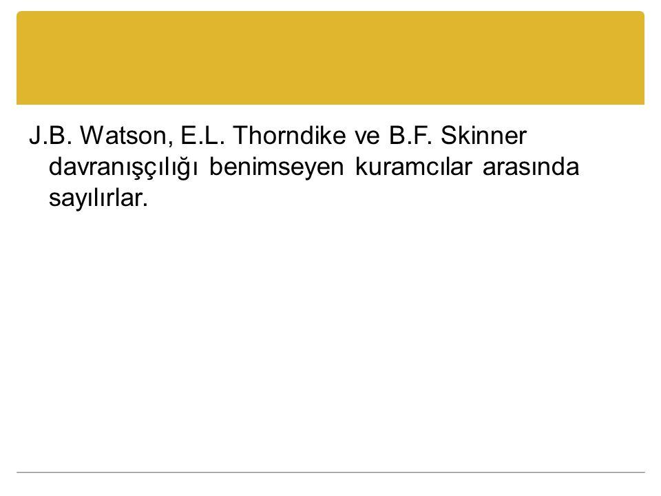 J.B.Watson, E.L. Thorndike ve B.F.