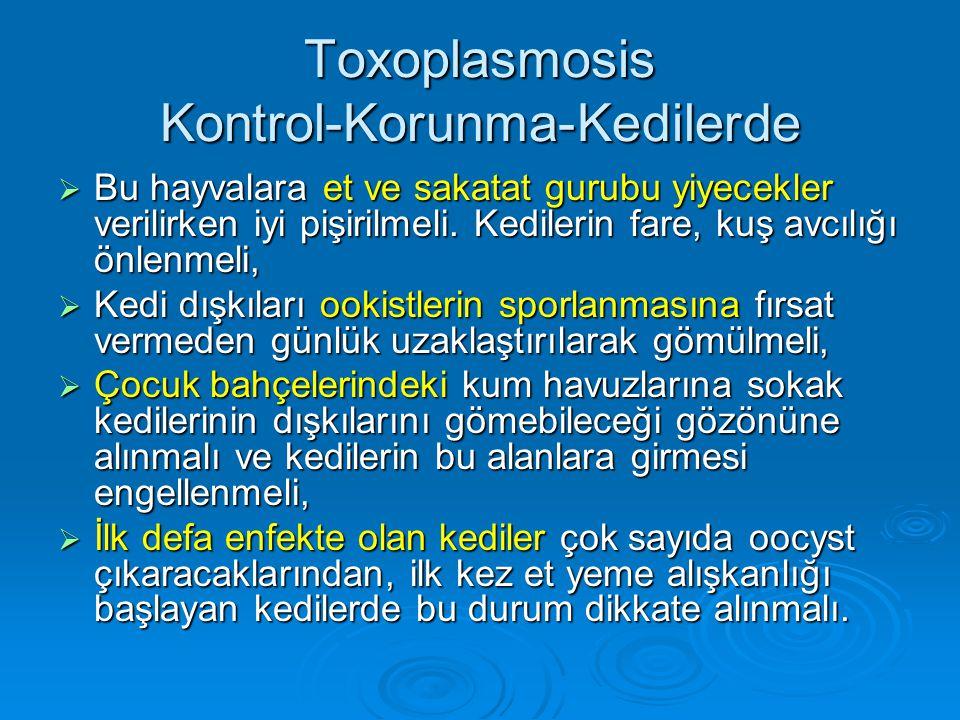 Toxoplasmosis Kontrol-Korunma-Kedilerde  Bu hayvalara et ve sakatat gurubu yiyecekler verilirken iyi pişirilmeli. Kedilerin fare, kuş avcılığı önlenm