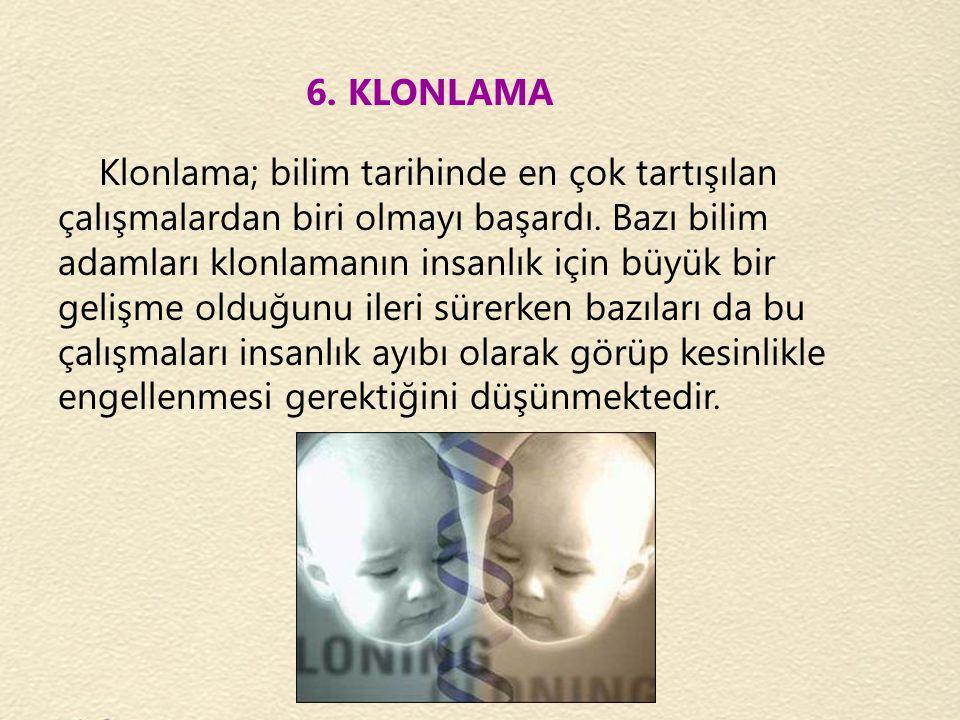 6. KLONLAMA Klonlama; bilim tarihinde en çok tartışılan çalışmalardan biri olmayı başardı. Bazı bilim adamları klonlamanın insanlık için büyük bir gel