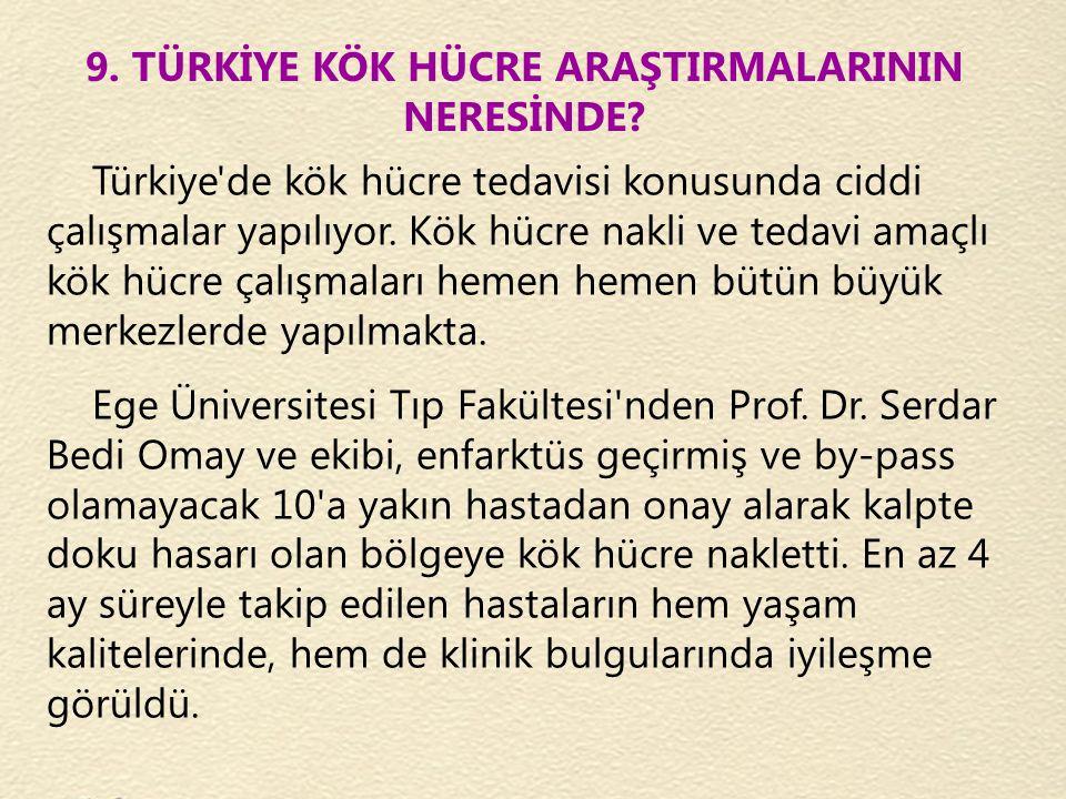 9. TÜRKİYE KÖK HÜCRE ARAŞTIRMALARININ NERESİNDE? Türkiye'de kök hücre tedavisi konusunda ciddi çalışmalar yapılıyor. Kök hücre nakli ve tedavi amaçlı