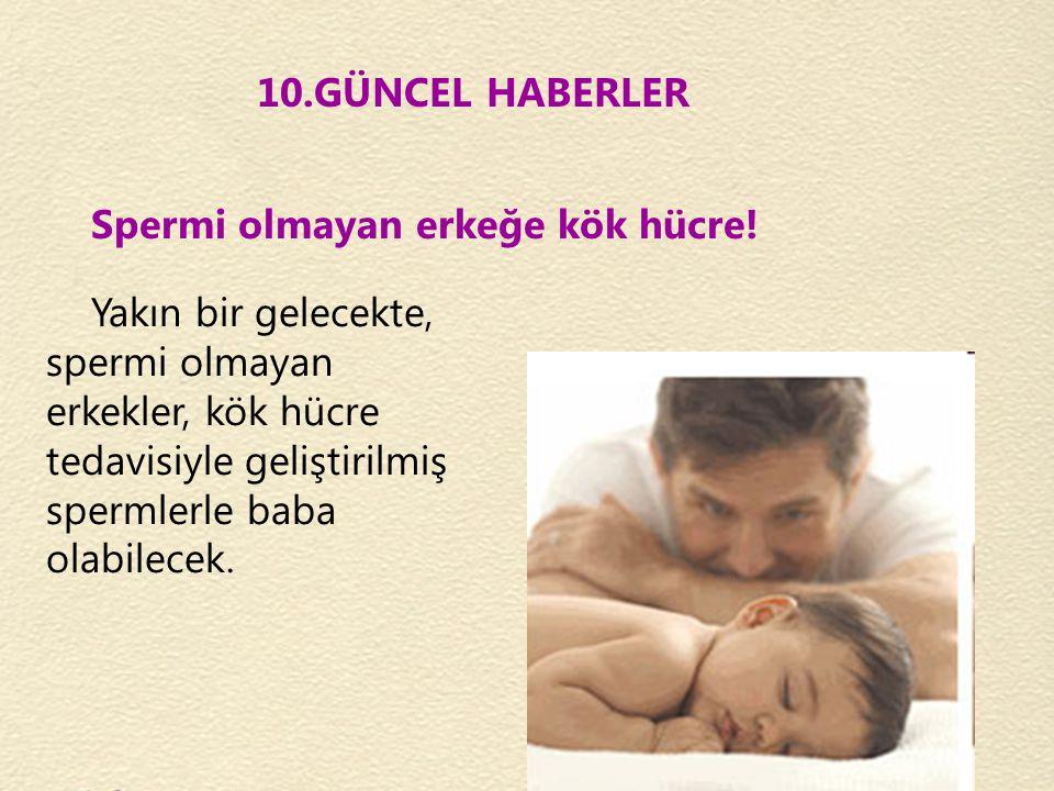 10.GÜNCEL HABERLER Spermi olmayan erkeğe kök hücre! Yakın bir gelecekte, spermi olmayan erkekler, kök hücre tedavisiyle geliştirilmiş spermlerle baba