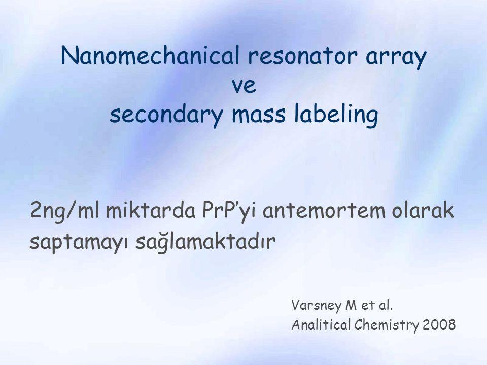 Nanomechanical resonator array ve secondary mass labeling 2ng/ml miktarda PrP'yi antemortem olarak saptamayı sağlamaktadır Varsney M et al. Analitical