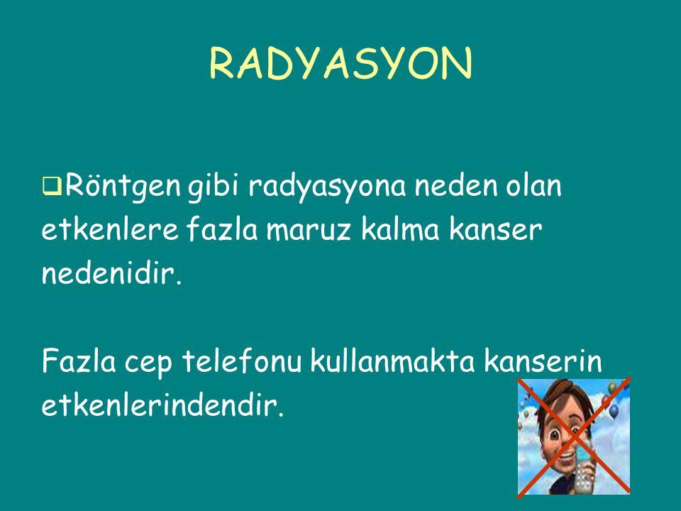 RADYASYON  Röntgen gibi radyasyona neden olan etkenlere fazla maruz kalma kanser nedenidir. Fazla cep telefonu kullanmakta kanserin etkenlerindendir.