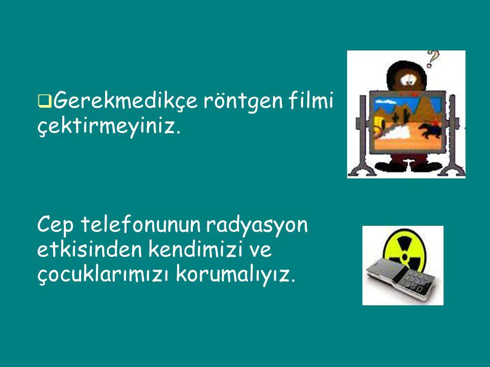  Gerekmedikçe röntgen filmi çektirmeyiniz. Cep telefonunun radyasyon etkisinden kendimizi ve çocuklarımızı korumalıyız.