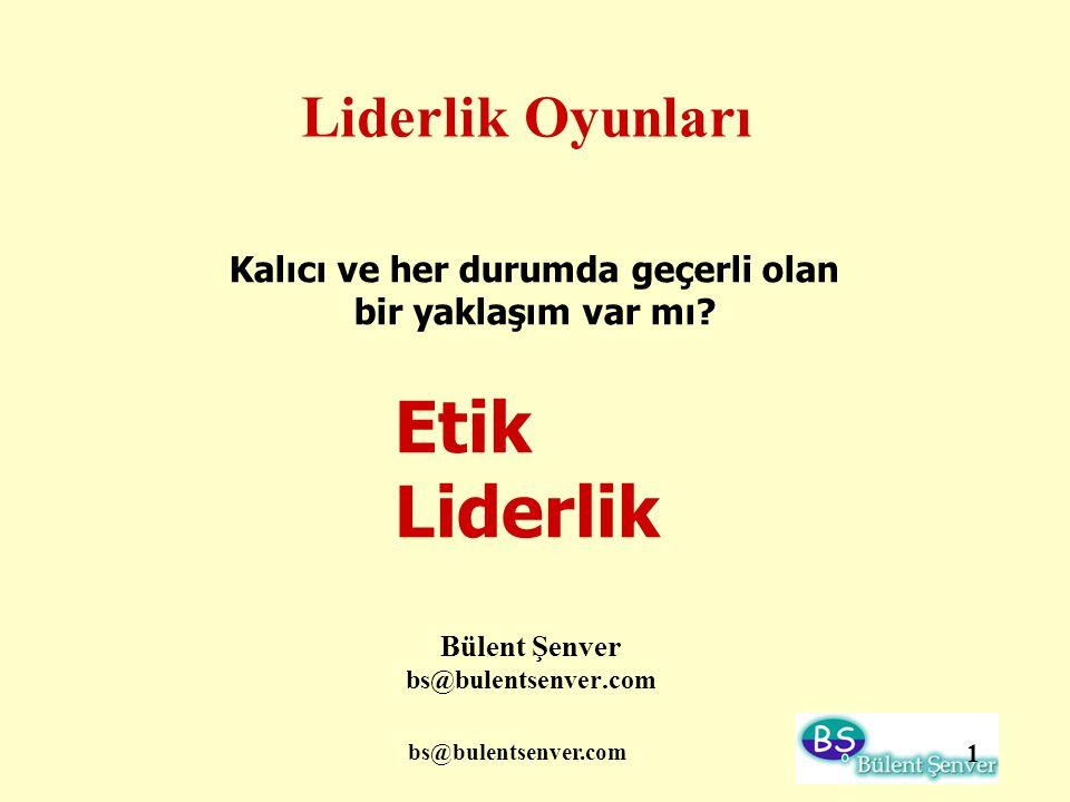 bs@bulentsenver.com 1 Liderlik Oyunları Bülent Şenver bs@bulentsenver.com Kalıcı ve her durumda geçerli olan bir yaklaşım var mı? Etik Liderlik