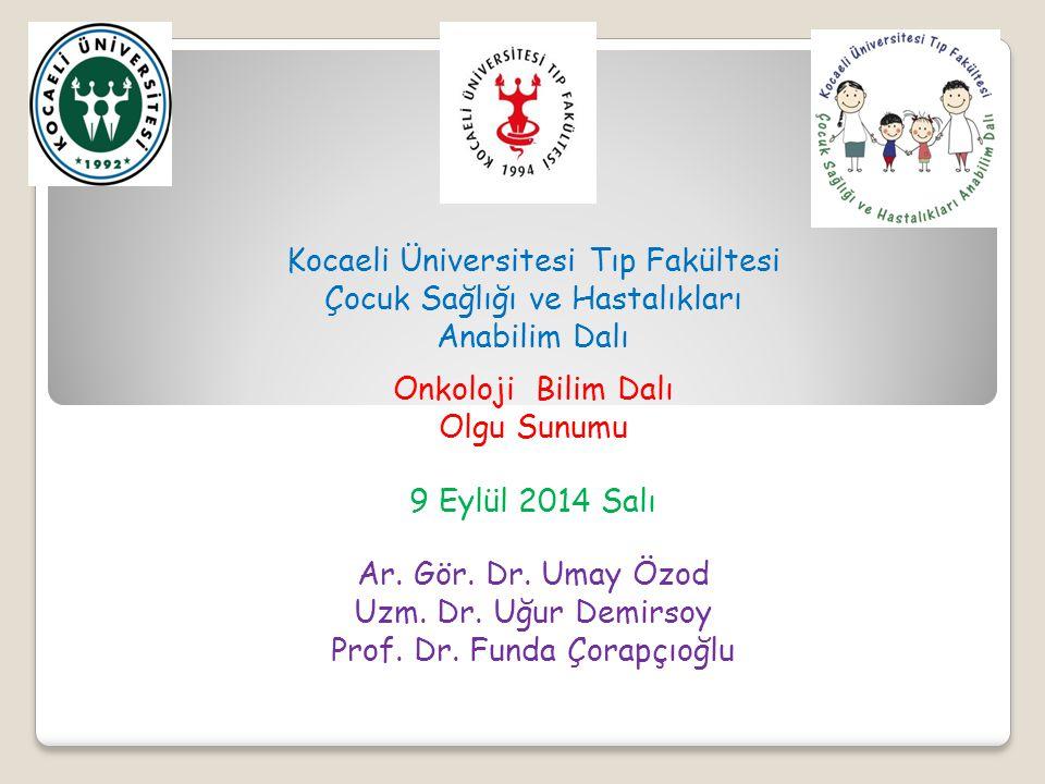 Kocaeli Üniversitesi Tıp Fakültesi Çocuk Sağlığı ve Hastalıkları Anabilim Dalı Onkoloji Bilim Dalı Olgu Sunumu 9 Eylül 2014 Salı Ar.