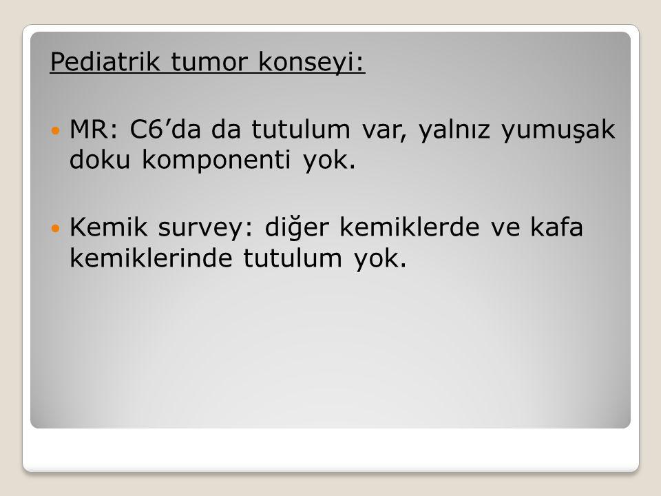 Pediatrik tumor konseyi: MR: C6'da da tutulum var, yalnız yumuşak doku komponenti yok.