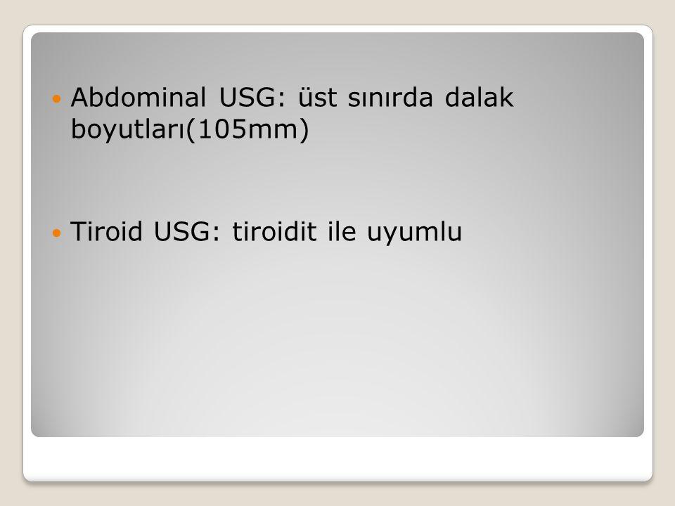 Abdominal USG: üst sınırda dalak boyutları(105mm) Tiroid USG: tiroidit ile uyumlu