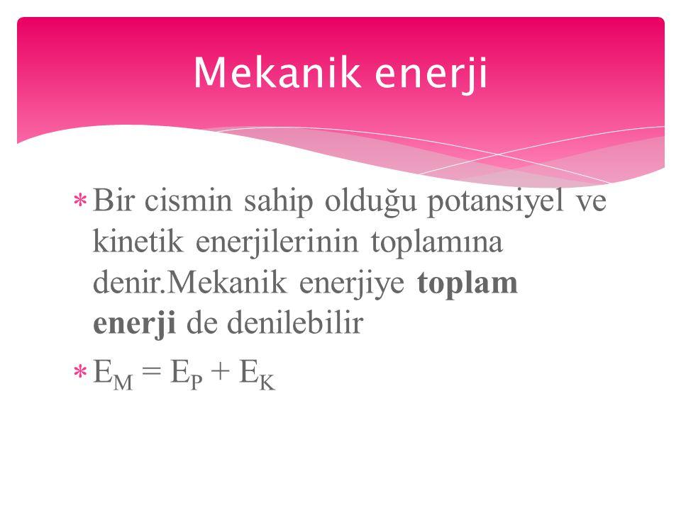  Bir cismin sahip olduğu potansiyel ve kinetik enerjilerinin toplamına denir.Mekanik enerjiye toplam enerji de denilebilir  E M = E P + E K Mekanik