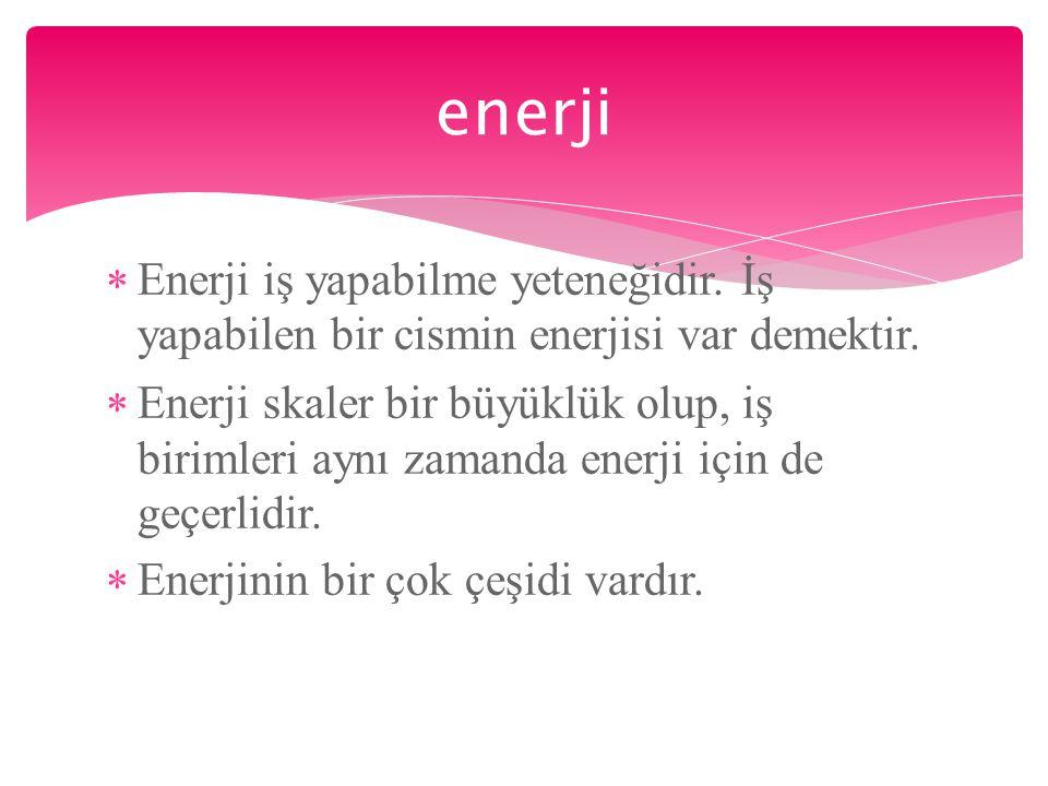  Enerji iş yapabilme yeteneğidir. İş yapabilen bir cismin enerjisi var demektir.  Enerji skaler bir büyüklük olup, iş birimleri aynı zamanda enerji