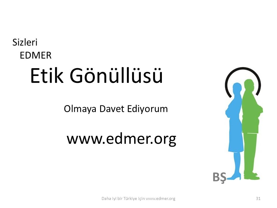 BŞ 31Daha iyi bir Türkiye için www.edmer.org Sizleri EDMER Etik Gönüllüsü Olmaya Davet Ediyorum www.edmer.org