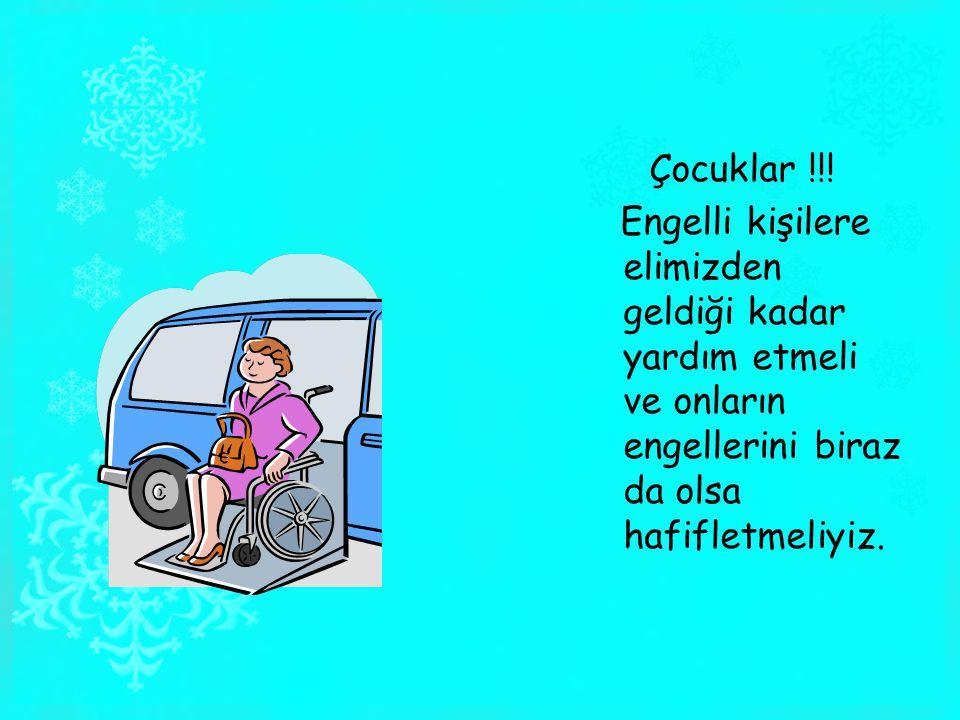 Çocuklar !!! Engelli kişilere elimizden geldiği kadar yardım etmeli ve onların engellerini biraz da olsa hafifletmeliyiz.