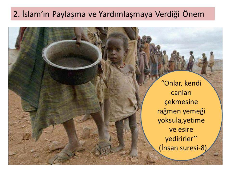"""2. İslam'ın Paylaşma ve Yardımlaşmaya Verdiği Önem """"Onlar, kendi canları çekmesine rağmen yemeği yoksula,yetime ve esire yedirirler'' (İnsan suresi-8)"""