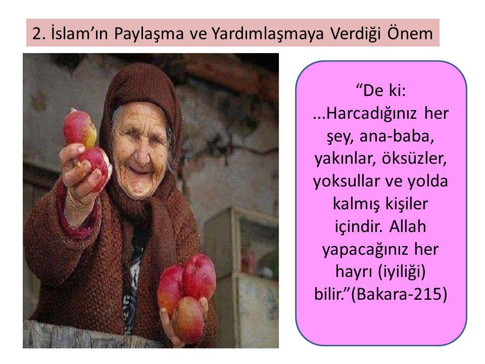 """2. İslam'ın Paylaşma ve Yardımlaşmaya Verdiği Önem """"De ki:...Harcadığınız her şey, ana-baba, yakınlar, öksüzler, yoksullar ve yolda kalmış kişiler içi"""